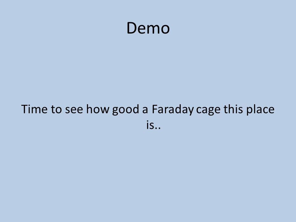 Demo Time to see how good a Faraday cage this place is..