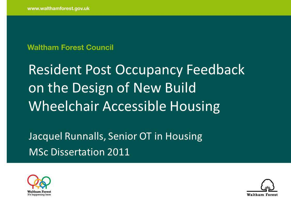 Background to Dissertation Post Occupancy Feedback rarely obtained from residents of new build wheelchair accessible housing Emerging issues relating to newer design guidance and research, building to higher density with increasing consideration to sustainability, energy efficiency and management.