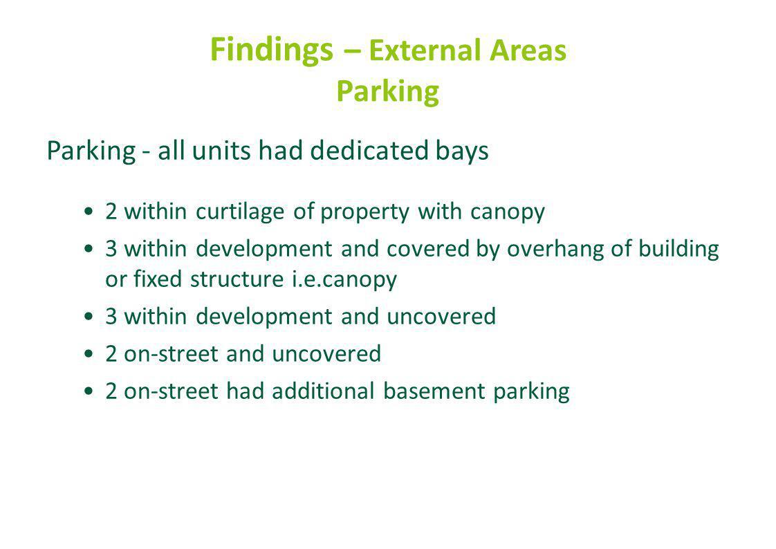 Findings – External Areas Parking Parking - all units had dedicated bays 2 within curtilage of property with canopy 3 within development and covered by overhang of building or fixed structure i.e.canopy 3 within development and uncovered 2 on-street and uncovered 2 on-street had additional basement parking
