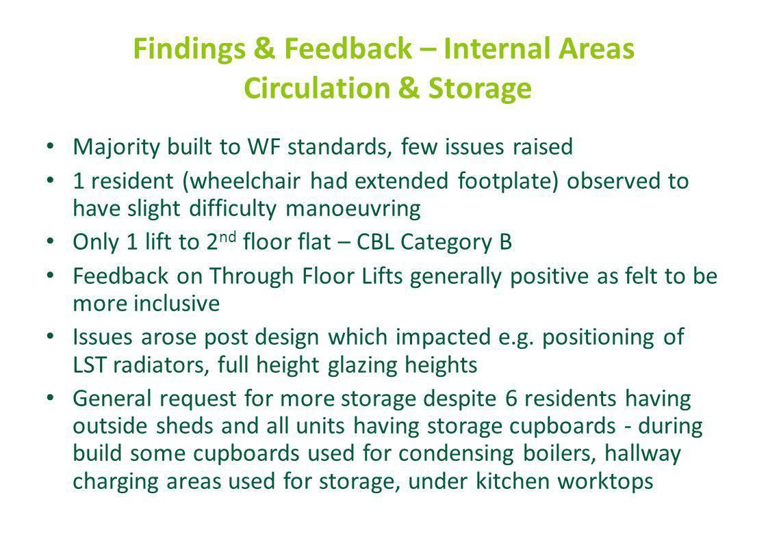 Findings & Feedback – Internal Areas Circulation & Storage Majority built to WF standards, few issues raised 1 resident (wheelchair had extended footp
