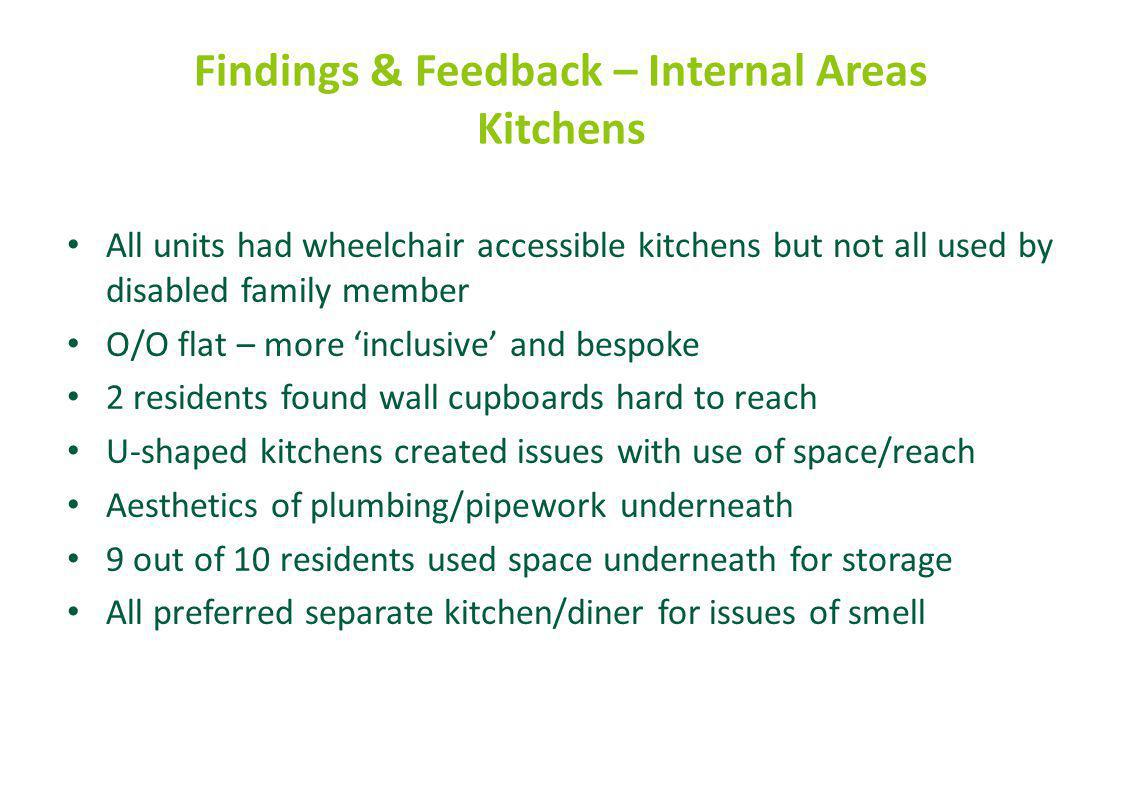 Findings & Feedback – Internal Areas Kitchens All units had wheelchair accessible kitchens but not all used by disabled family member O/O flat – more 'inclusive' and bespoke 2 residents found wall cupboards hard to reach U-shaped kitchens created issues with use of space/reach Aesthetics of plumbing/pipework underneath 9 out of 10 residents used space underneath for storage All preferred separate kitchen/diner for issues of smell