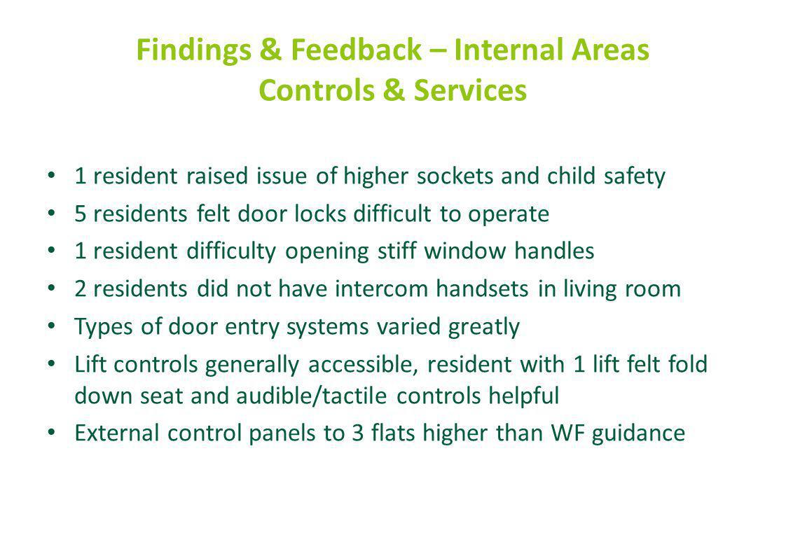 Findings & Feedback – Internal Areas Controls & Services 1 resident raised issue of higher sockets and child safety 5 residents felt door locks difficult to operate 1 resident difficulty opening stiff window handles 2 residents did not have intercom handsets in living room Types of door entry systems varied greatly Lift controls generally accessible, resident with 1 lift felt fold down seat and audible/tactile controls helpful External control panels to 3 flats higher than WF guidance