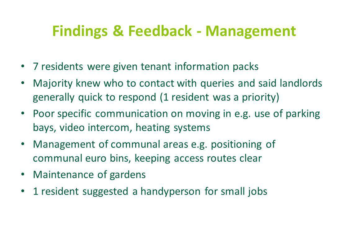 Findings & Feedback - Management 7 residents were given tenant information packs Majority knew who to contact with queries and said landlords generally quick to respond (1 resident was a priority) Poor specific communication on moving in e.g.