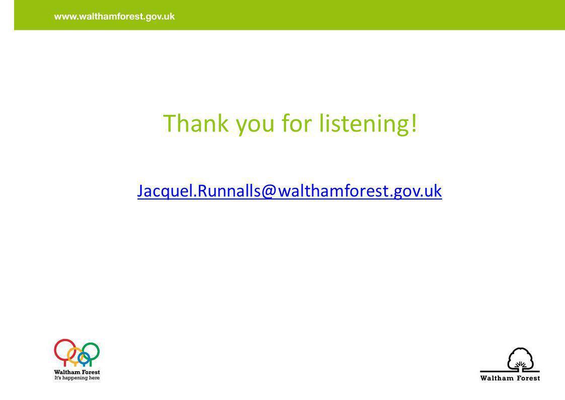 Thank you for listening! Jacquel.Runnalls@walthamforest.gov.uk