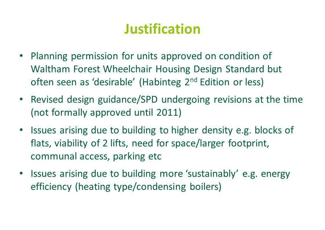 Justification Planning permission for units approved on condition of Waltham Forest Wheelchair Housing Design Standard but often seen as 'desirable' (Habinteg 2 nd Edition or less) Revised design guidance/SPD undergoing revisions at the time (not formally approved until 2011) Issues arising due to building to higher density e.g.