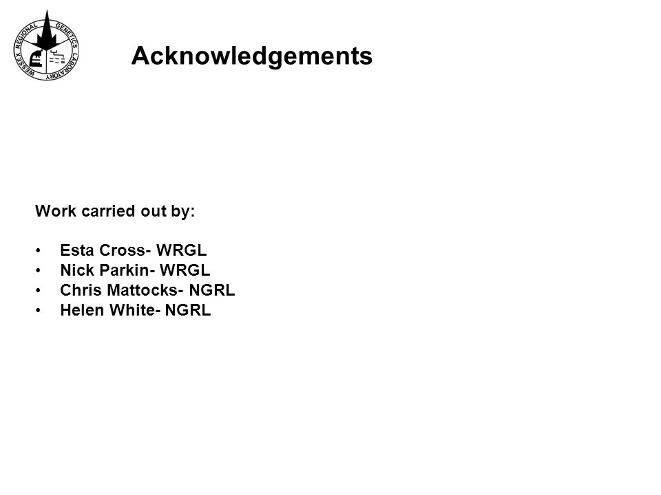Acknowledgements Work carried out by: Esta Cross- WRGL Nick Parkin- WRGL Chris Mattocks- NGRL Helen White- NGRL