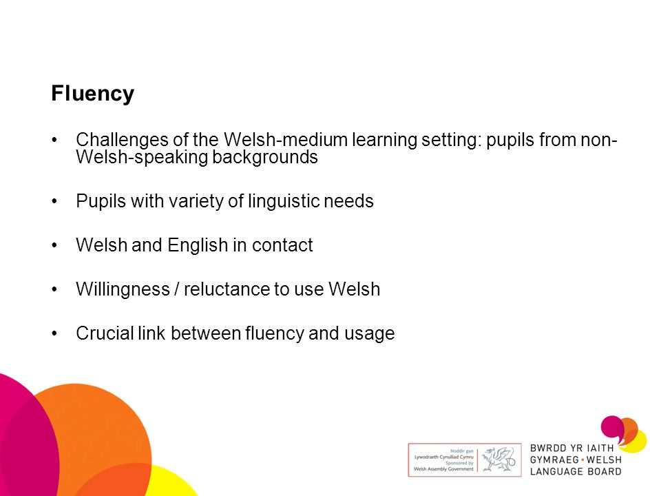 Fluency Challenges of the Welsh-medium learning setting: pupils from non- Welsh-speaking backgrounds Pupils with variety of linguistic needs Welsh and English in contact Willingness / reluctance to use Welsh Crucial link between fluency and usage