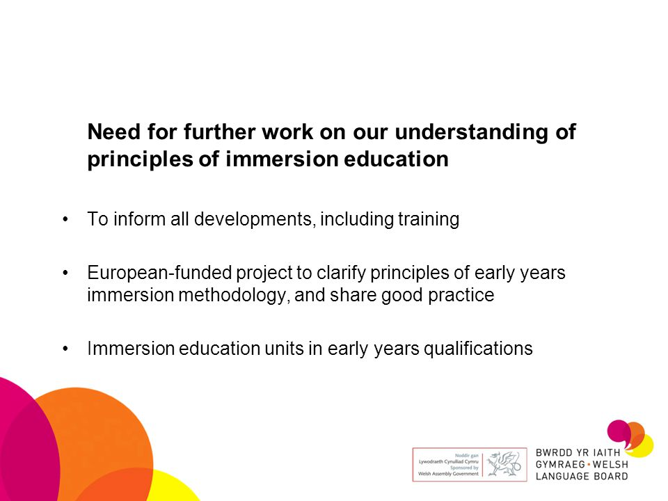 Need for further work on our understanding of principles of immersion education To inform all developments, including training European-funded project to clarify principles of early years immersion methodology, and share good practice Immersion education units in early years qualifications