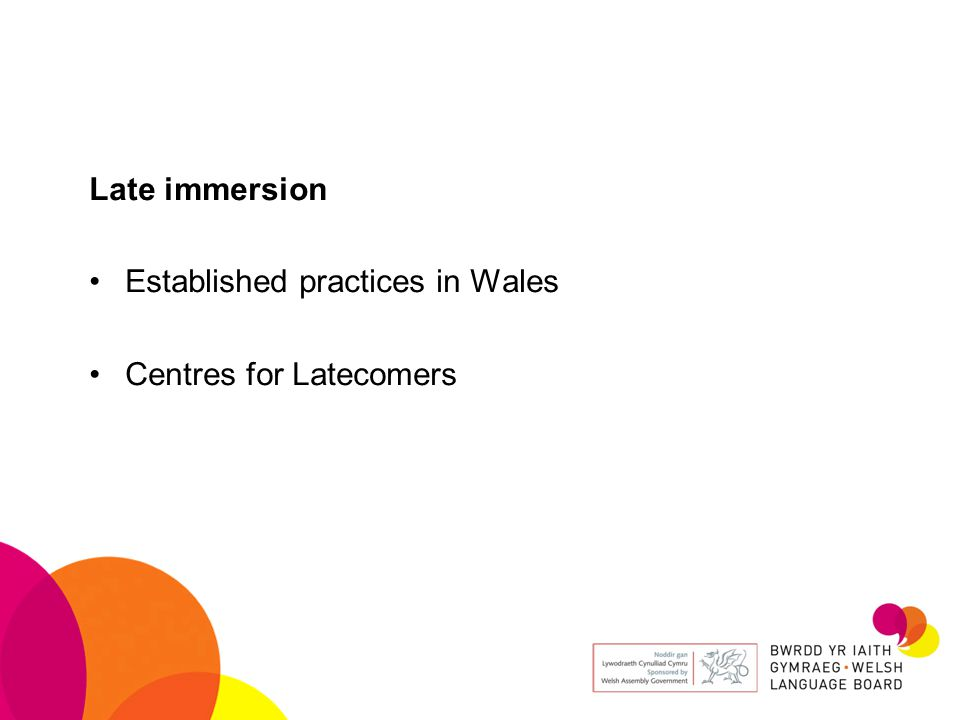 Late immersion Established practices in Wales Centres for Latecomers