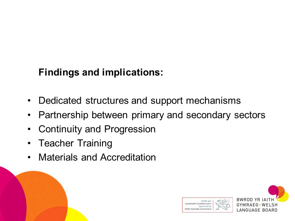 Findings and implications: Dedicated structures and support mechanisms Partnership between primary and secondary sectors Continuity and Progression Teacher Training Materials and Accreditation