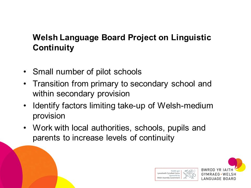 Welsh Language Board Project on Linguistic Continuity Small number of pilot schools Transition from primary to secondary school and within secondary provision Identify factors limiting take-up of Welsh-medium provision Work with local authorities, schools, pupils and parents to increase levels of continuity