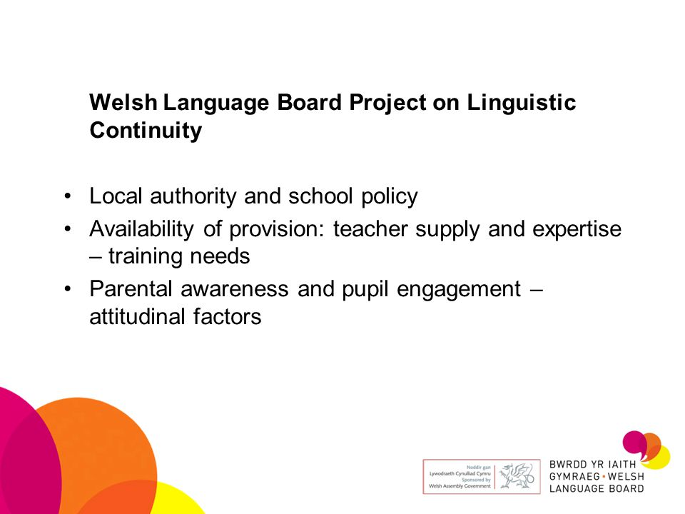 Welsh Language Board Project on Linguistic Continuity Local authority and school policy Availability of provision: teacher supply and expertise – training needs Parental awareness and pupil engagement – attitudinal factors
