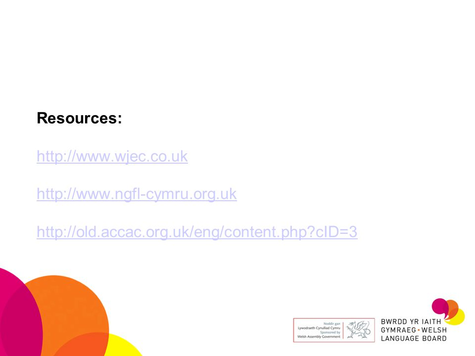 Resources: http://www.wjec.co.uk http://www.ngfl-cymru.org.uk http://old.accac.org.uk/eng/content.php?cID=3