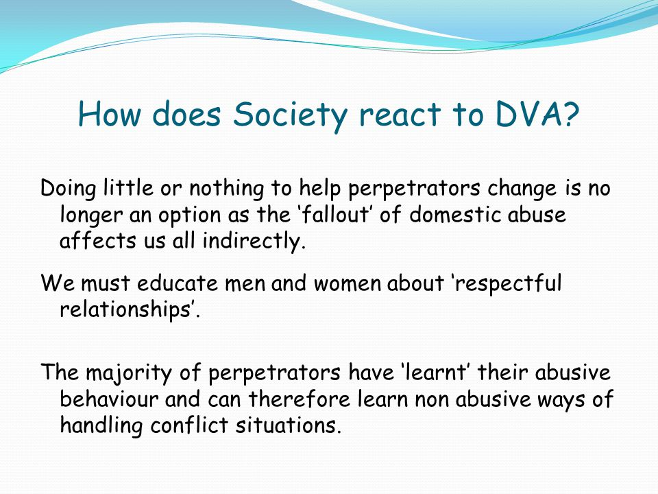 How does Society react to DVA? Doing little or nothing to help perpetrators change is no longer an option as the 'fallout' of domestic abuse affects u