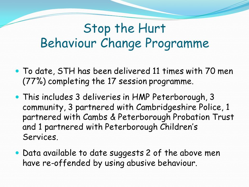 Stop the Hurt Behaviour Change Programme To date, STH has been delivered 11 times with 70 men (77%) completing the 17 session programme. This includes