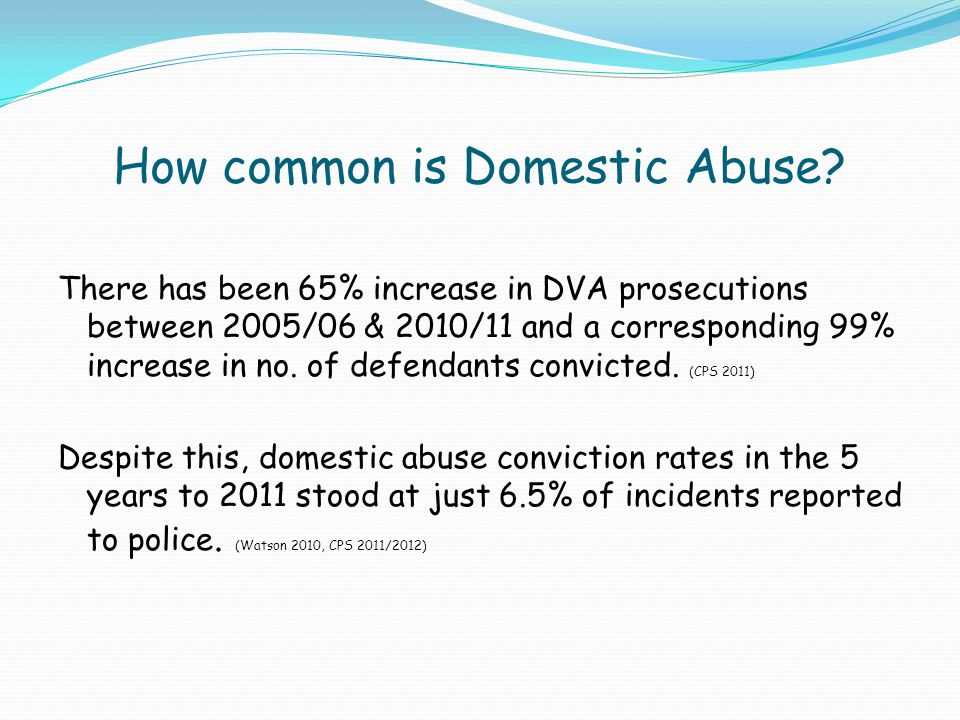 How common is Domestic Abuse? There has been 65% increase in DVA prosecutions between 2005/06 & 2010/11 and a corresponding 99% increase in no. of def