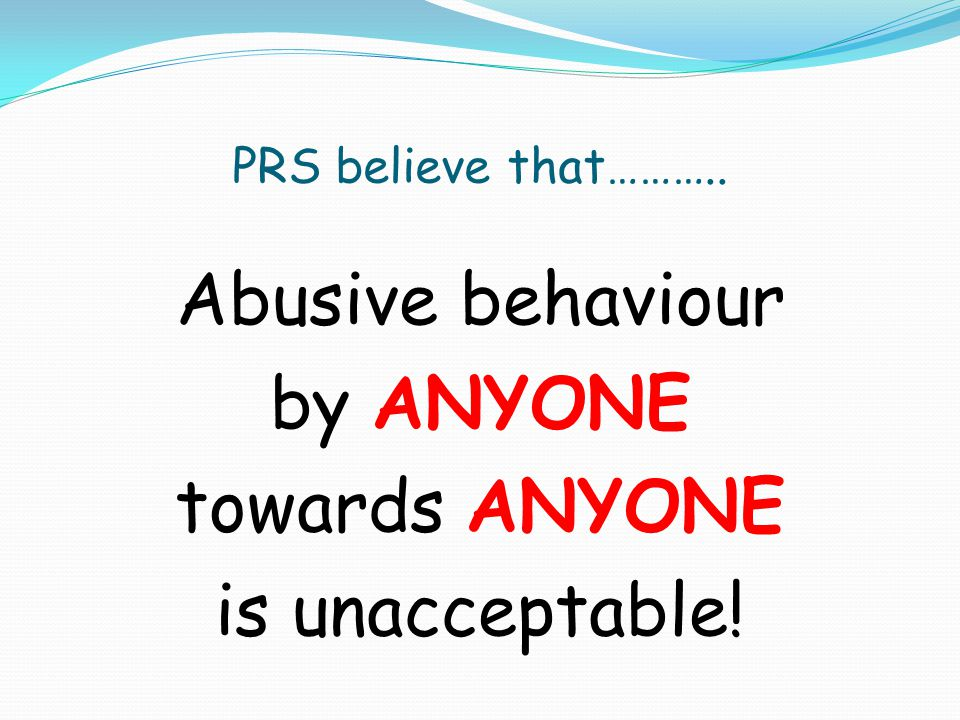 PRS believe that……….. Abusive behaviour by ANYONE towards ANYONE is unacceptable!