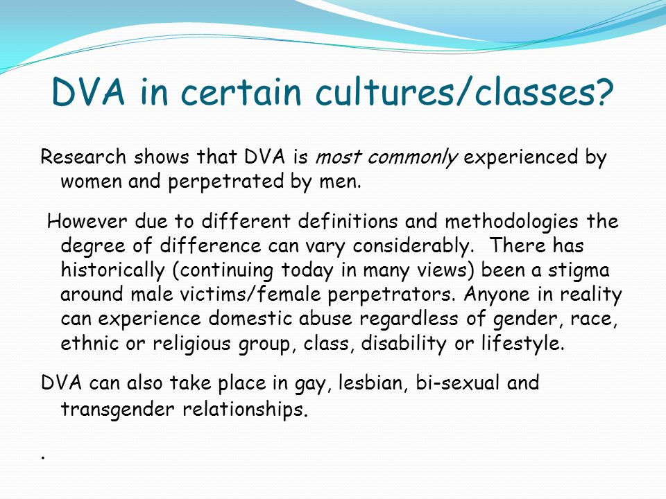 DVA in certain cultures/classes? Research shows that DVA is most commonly experienced by women and perpetrated by men. However due to different defini