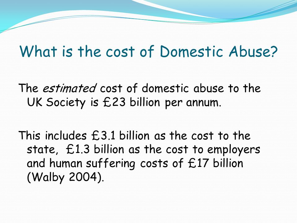 What is the cost of Domestic Abuse? The estimated cost of domestic abuse to the UK Society is £23 billion per annum. This includes £3.1 billion as the