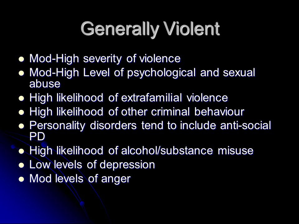 Generally Violent Mod-High severity of violence Mod-High severity of violence Mod-High Level of psychological and sexual abuse Mod-High Level of psychological and sexual abuse High likelihood of extrafamilial violence High likelihood of extrafamilial violence High likelihood of other criminal behaviour High likelihood of other criminal behaviour Personality disorders tend to include anti-social PD Personality disorders tend to include anti-social PD High likelihood of alcohol/substance misuse High likelihood of alcohol/substance misuse Low levels of depression Low levels of depression Mod levels of anger Mod levels of anger