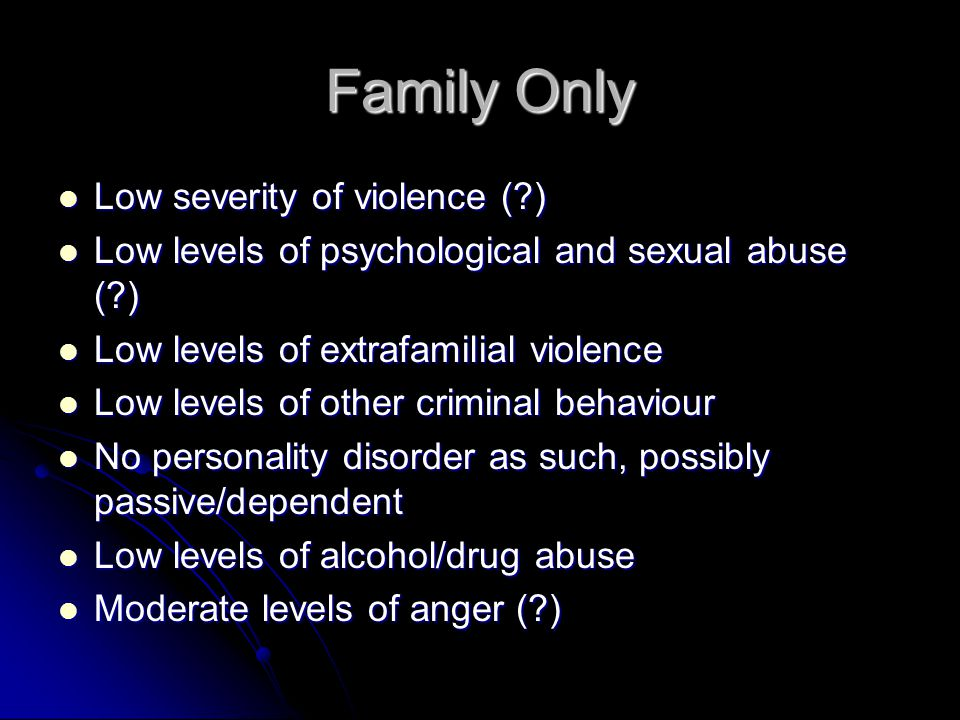Family Only Low severity of violence (?) Low severity of violence (?) Low levels of psychological and sexual abuse (?) Low levels of psychological and sexual abuse (?) Low levels of extrafamilial violence Low levels of extrafamilial violence Low levels of other criminal behaviour Low levels of other criminal behaviour No personality disorder as such, possibly passive/dependent No personality disorder as such, possibly passive/dependent Low levels of alcohol/drug abuse Low levels of alcohol/drug abuse Moderate levels of anger (?) Moderate levels of anger (?)