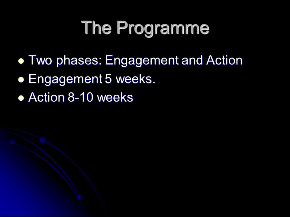 The Programme Two phases: Engagement and Action Two phases: Engagement and Action Engagement 5 weeks.