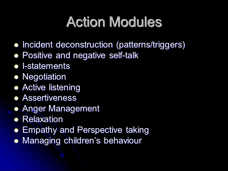 Action Modules Incident deconstruction (patterns/triggers) Incident deconstruction (patterns/triggers) Positive and negative self-talk Positive and negative self-talk I-statements I-statements Negotiation Negotiation Active listening Active listening Assertiveness Assertiveness Anger Management Anger Management Relaxation Relaxation Empathy and Perspective taking Empathy and Perspective taking Managing children's behaviour Managing children's behaviour