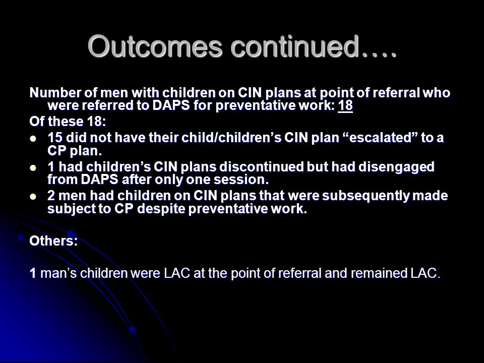 Outcomes continued…. Number of men with children on CIN plans at point of referral who were referred to DAPS for preventative work: 18 Of these 18: 15