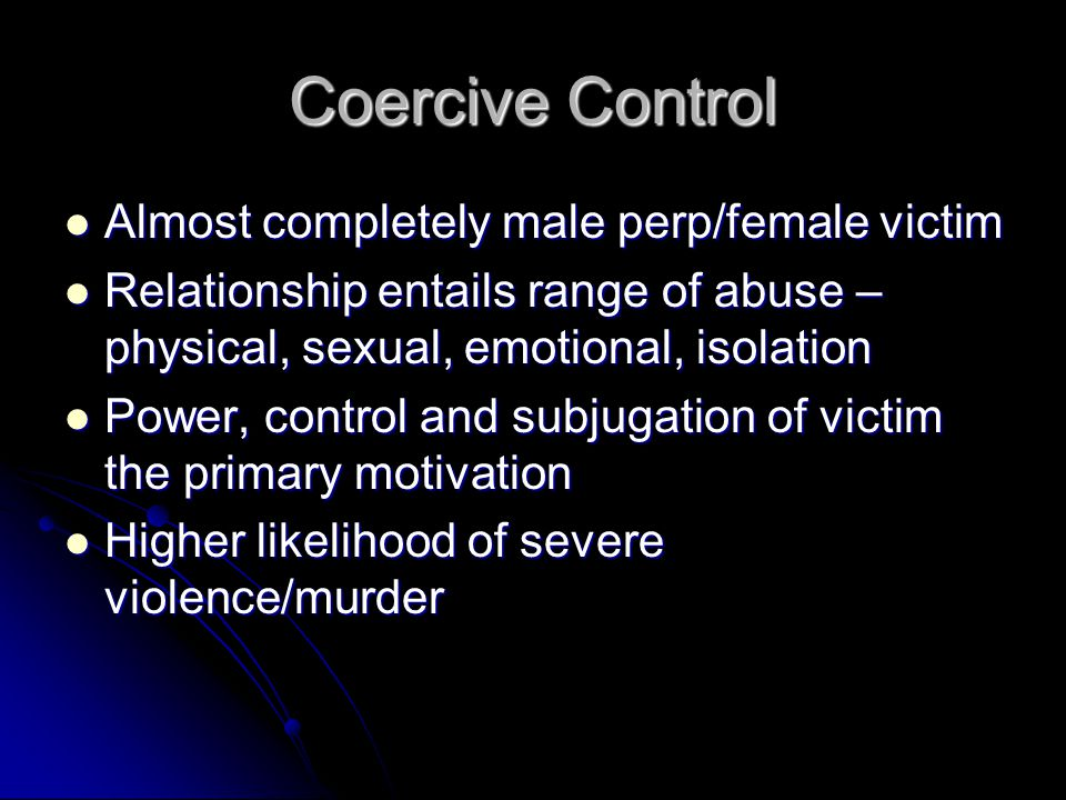 Coercive Control Almost completely male perp/female victim Almost completely male perp/female victim Relationship entails range of abuse – physical, sexual, emotional, isolation Relationship entails range of abuse – physical, sexual, emotional, isolation Power, control and subjugation of victim the primary motivation Power, control and subjugation of victim the primary motivation Higher likelihood of severe violence/murder Higher likelihood of severe violence/murder