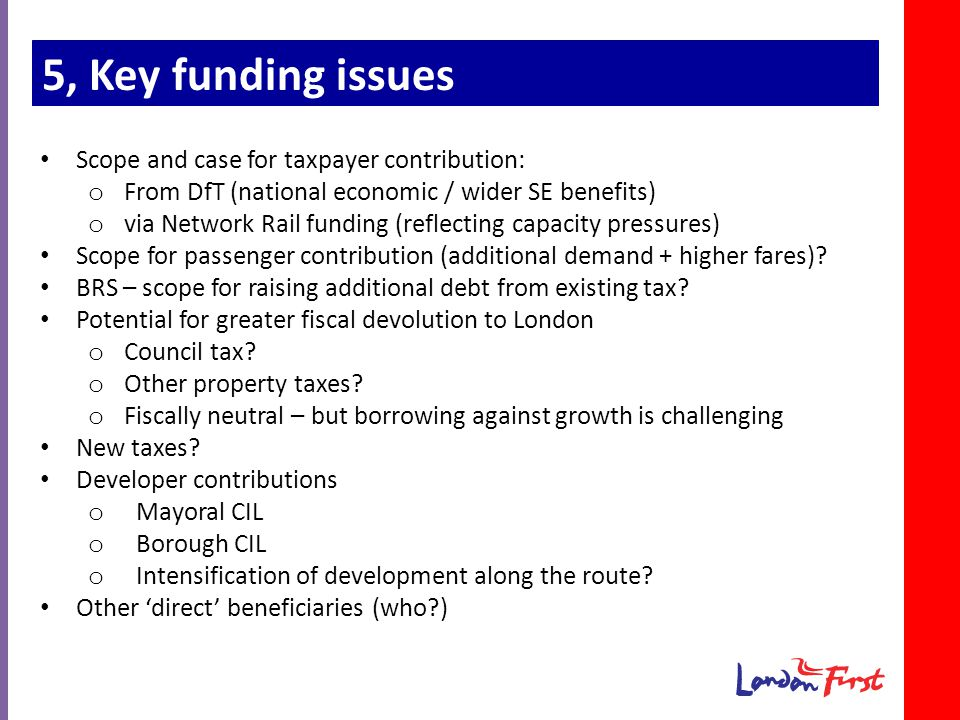 5, Key funding issues Scope and case for taxpayer contribution: o From DfT (national economic / wider SE benefits) o via Network Rail funding (reflecting capacity pressures) Scope for passenger contribution (additional demand + higher fares).
