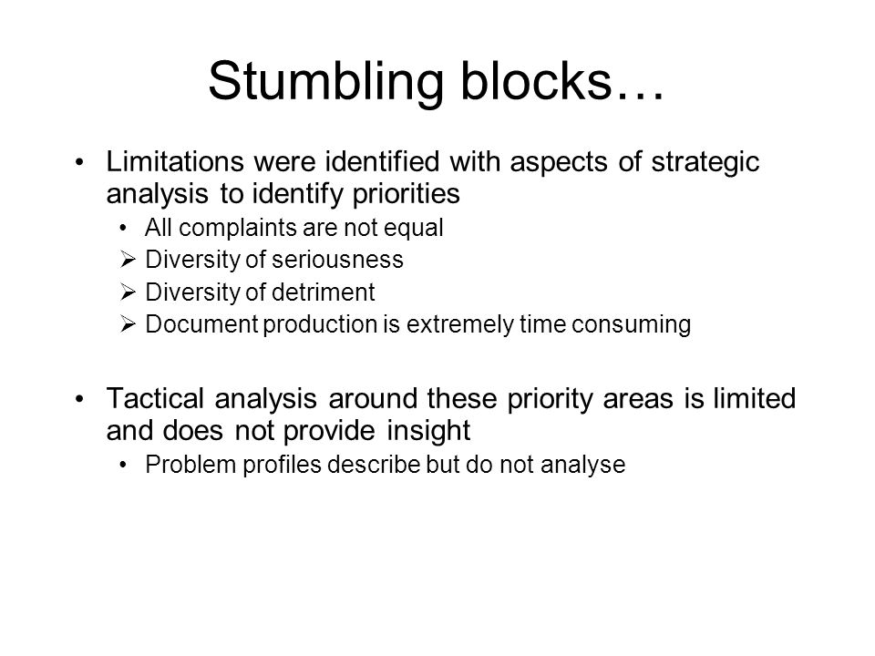 Stumbling blocks… Limitations were identified with aspects of strategic analysis to identify priorities All complaints are not equal  Diversity of seriousness  Diversity of detriment  Document production is extremely time consuming Tactical analysis around these priority areas is limited and does not provide insight Problem profiles describe but do not analyse