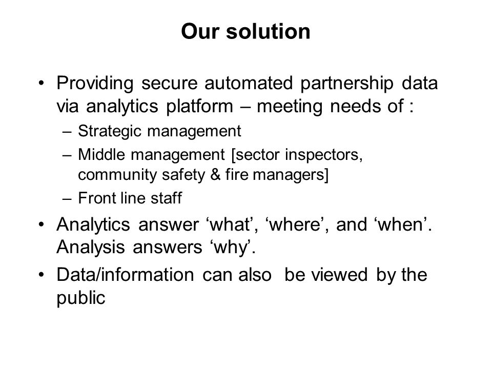 Our solution Providing secure automated partnership data via analytics platform – meeting needs of : –Strategic management –Middle management [sector inspectors, community safety & fire managers] –Front line staff Analytics answer 'what', 'where', and 'when'.