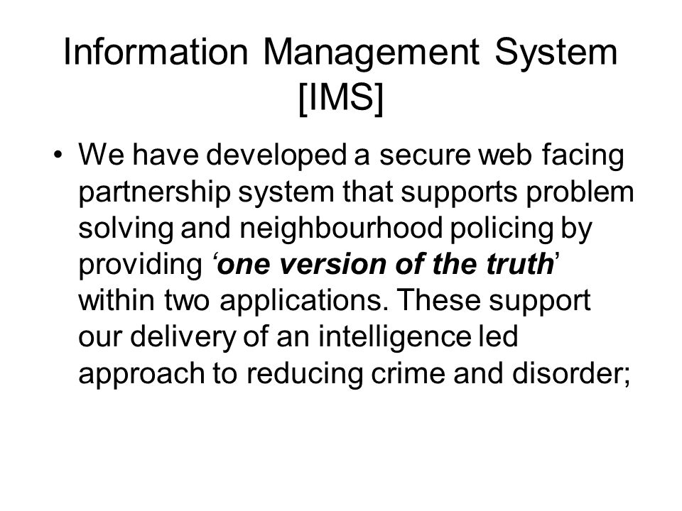 Information Management System [IMS] We have developed a secure web facing partnership system that supports problem solving and neighbourhood policing by providing 'one version of the truth' within two applications.