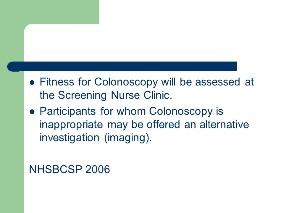 Fitness for Colonoscopy will be assessed at the Screening Nurse Clinic. Participants for whom Colonoscopy is inappropriate may be offered an alternati
