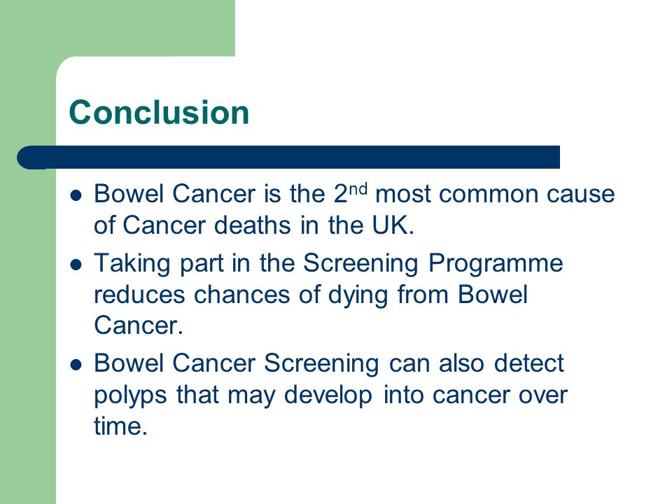 Conclusion Bowel Cancer is the 2 nd most common cause of Cancer deaths in the UK. Taking part in the Screening Programme reduces chances of dying from
