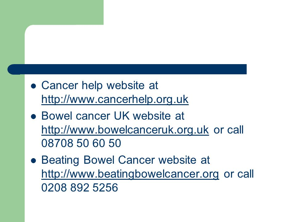 Cancer help website at http://www.cancerhelp.org.uk http://www.cancerhelp.org.uk Bowel cancer UK website at http://www.bowelcanceruk.org.uk or call 08708 50 60 50 http://www.bowelcanceruk.org.uk Beating Bowel Cancer website at http://www.beatingbowelcancer.org or call 0208 892 5256 http://www.beatingbowelcancer.org