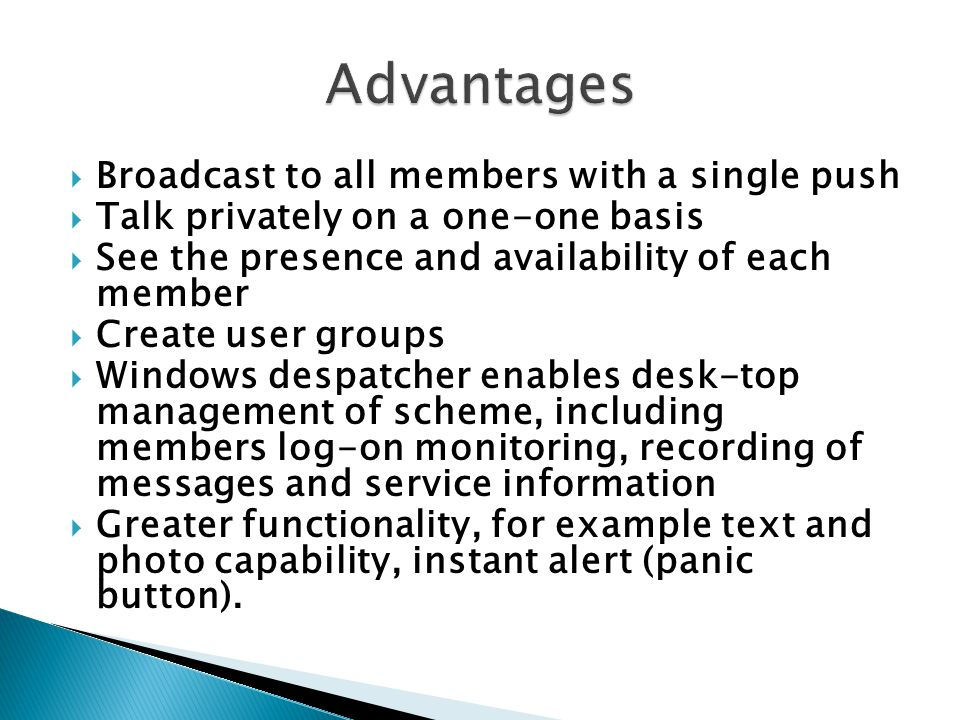  Broadcast to all members with a single push  Talk privately on a one-one basis  See the presence and availability of each member  Create user groups  Windows despatcher enables desk-top management of scheme, including members log-on monitoring, recording of messages and service information  Greater functionality, for example text and photo capability, instant alert (panic button).