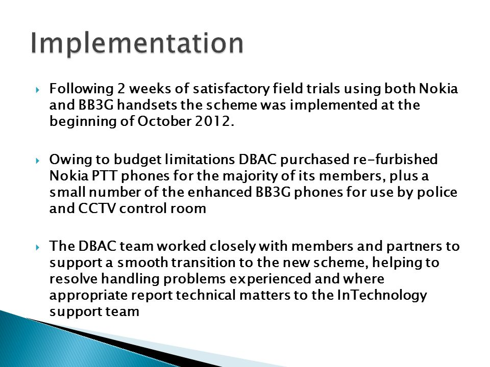  Following 2 weeks of satisfactory field trials using both Nokia and BB3G handsets the scheme was implemented at the beginning of October 2012.