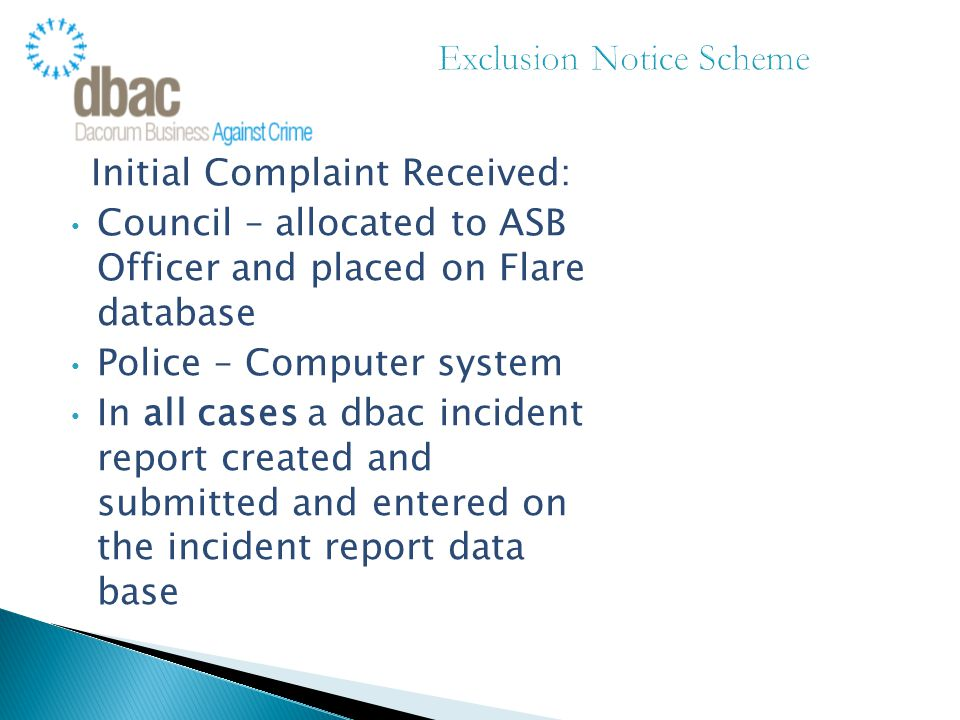 Initial Complaint Received: Council – allocated to ASB Officer and placed on Flare database Police – Computer system In all cases a dbac incident report created and submitted and entered on the incident report data base