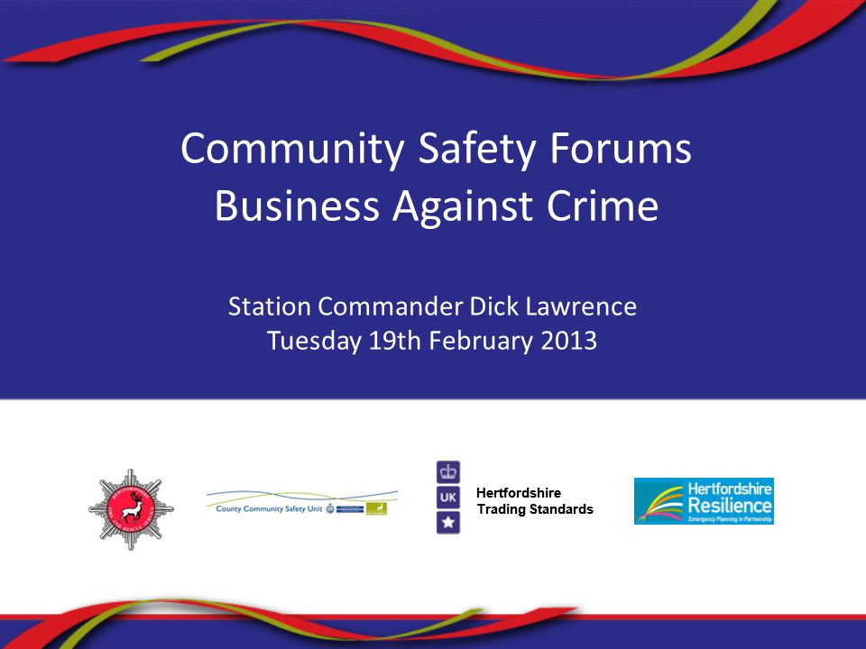 Hertfordshire Trading Standards Community Safety Forums Business Against Crime Station Commander Dick Lawrence Tuesday 19th February 2013