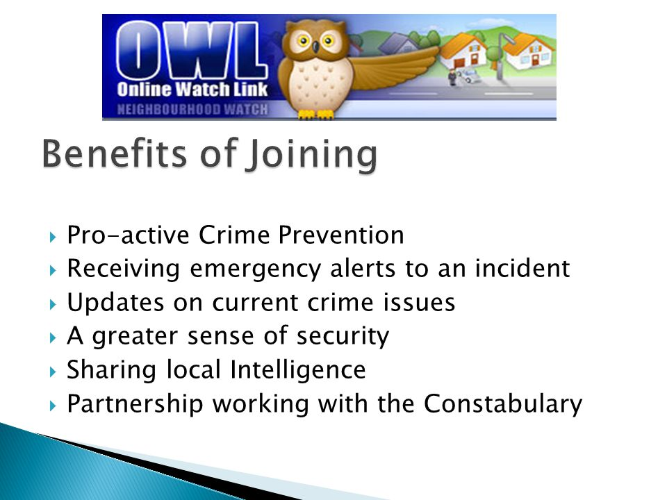  Pro-active Crime Prevention  Receiving emergency alerts to an incident  Updates on current crime issues  A greater sense of security  Sharing local Intelligence  Partnership working with the Constabulary