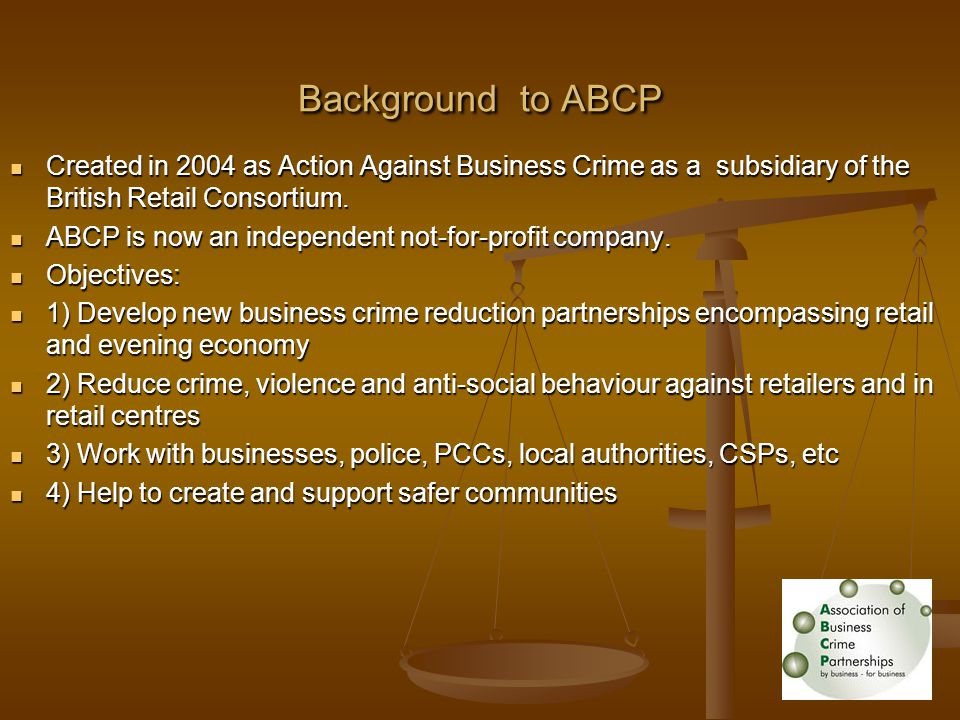 Background to ABCP Created in 2004 as Action Against Business Crime as a subsidiary of the British Retail Consortium.