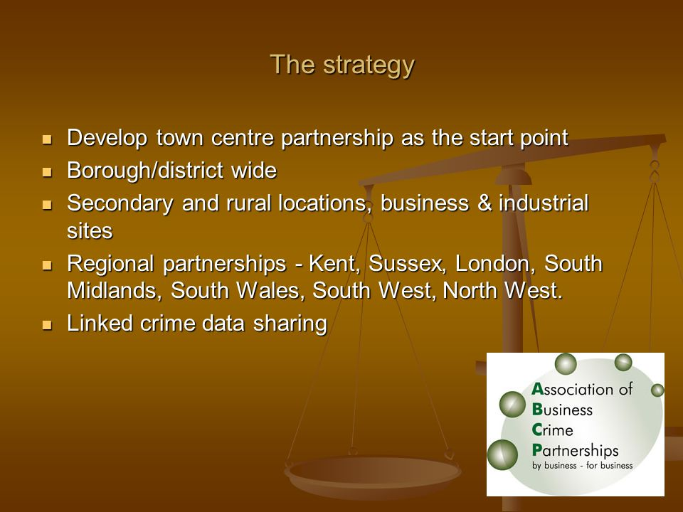 The strategy Develop town centre partnership as the start point Develop town centre partnership as the start point Borough/district wide Borough/district wide Secondary and rural locations, business & industrial sites Secondary and rural locations, business & industrial sites Regional partnerships - Kent, Sussex, London, South Midlands, South Wales, South West, North West.