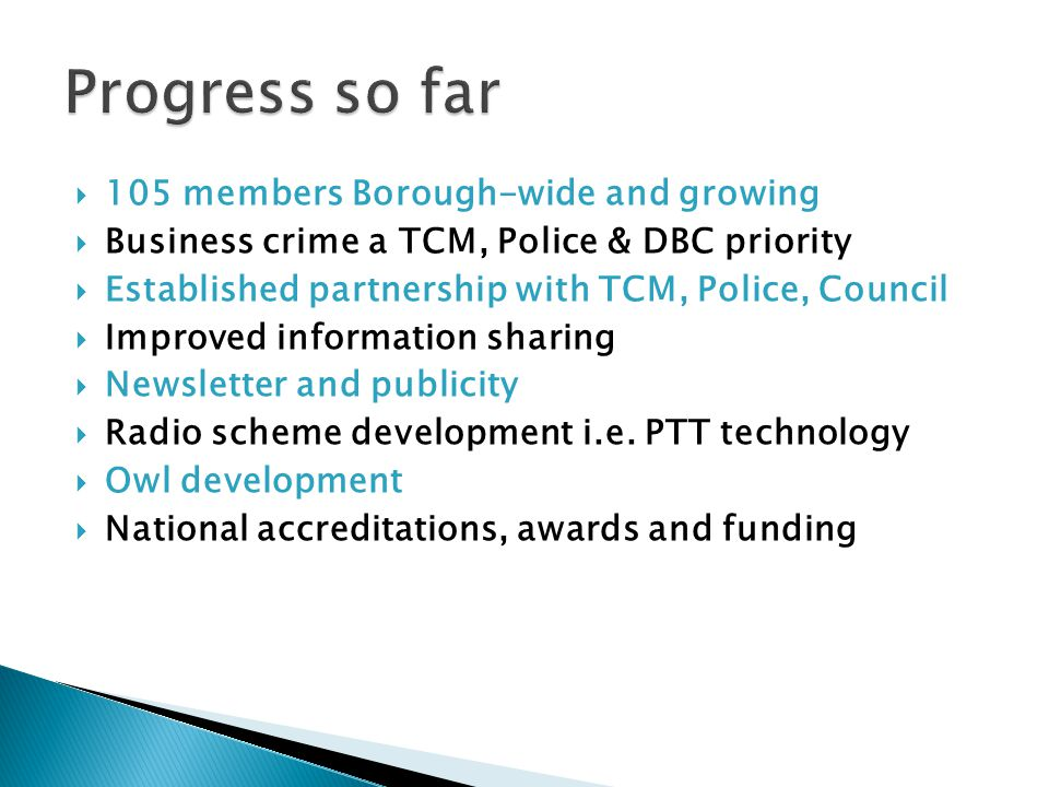  105 members Borough-wide and growing  Business crime a TCM, Police & DBC priority  Established partnership with TCM, Police, Council  Improved information sharing  Newsletter and publicity  Radio scheme development i.e.