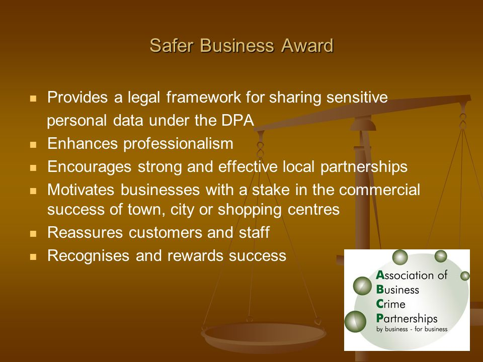 Provides a legal framework for sharing sensitive personal data under the DPA Enhances professionalism Encourages strong and effective local partnerships Motivates businesses with a stake in the commercial success of town, city or shopping centres Reassures customers and staff Recognises and rewards success