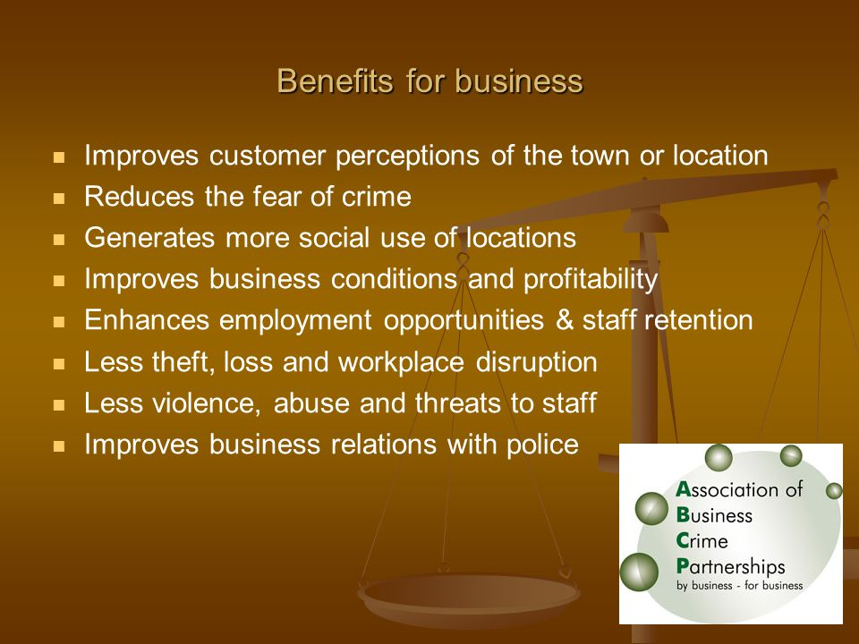 Benefits for business Improves customer perceptions of the town or location Reduces the fear of crime Generates more social use of locations Improves business conditions and profitability Enhances employment opportunities & staff retention Less theft, loss and workplace disruption Less violence, abuse and threats to staff Improves business relations with police