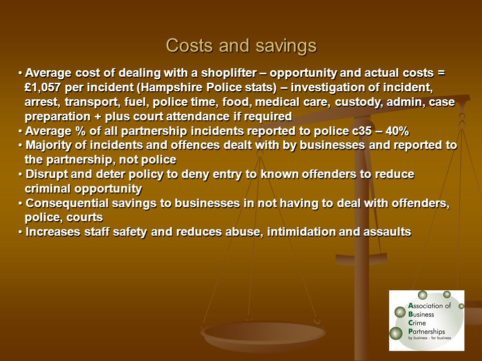 Costs and savings Average cost of dealing with a shoplifter – opportunity and actual costs = Average cost of dealing with a shoplifter – opportunity and actual costs = £1,057 per incident (Hampshire Police stats) – investigation of incident, £1,057 per incident (Hampshire Police stats) – investigation of incident, arrest, transport, fuel, police time, food, medical care, custody, admin, case arrest, transport, fuel, police time, food, medical care, custody, admin, case preparation + plus court attendance if required preparation + plus court attendance if required Average % of all partnership incidents reported to police c35 – 40% Average % of all partnership incidents reported to police c35 – 40% Majority of incidents and offences dealt with by businesses and reported to Majority of incidents and offences dealt with by businesses and reported to the partnership, not police the partnership, not police Disrupt and deter policy to deny entry to known offenders to reduce Disrupt and deter policy to deny entry to known offenders to reduce criminal opportunity criminal opportunity Consequential savings to businesses in not having to deal with offenders, Consequential savings to businesses in not having to deal with offenders, police, courts police, courts Increases staff safety and reduces abuse, intimidation and assaults Increases staff safety and reduces abuse, intimidation and assaults