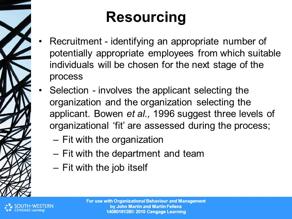 For use with Organizational Behaviour and Management by John Martin and Martin Fellenz © 2010 Cengage Learning Resourcing Recruitment - identifying an appropriate number of potentially appropriate employees from which suitable individuals will be chosen for the next stage of the process Selection - involves the applicant selecting the organization and the organization selecting the applicant.