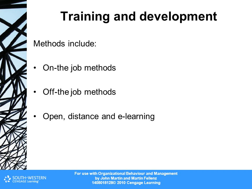 For use with Organizational Behaviour and Management by John Martin and Martin Fellenz © 2010 Cengage Learning Training and development Methods include: On-the job methods Off-the job methods Open, distance and e-learning