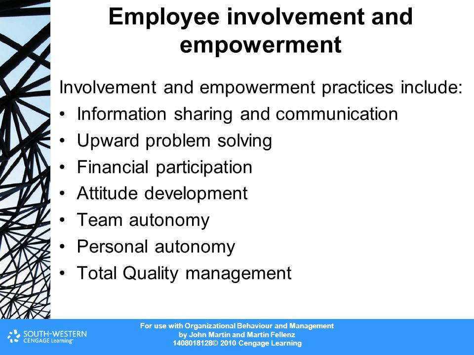 For use with Organizational Behaviour and Management by John Martin and Martin Fellenz © 2010 Cengage Learning Employee involvement and empowerment Involvement and empowerment practices include: Information sharing and communication Upward problem solving Financial participation Attitude development Team autonomy Personal autonomy Total Quality management